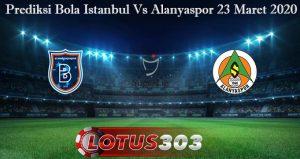 Prediksi Bola Istanbul Vs Alanyaspor 23 Maret 2020