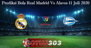 Prediksi Bola Real Madrid Vs Alaves 11 Juli 2020