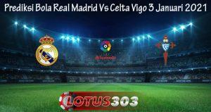 Prediksi Bola Real Madrid Vs Celta Vigo 3 Januari 2021