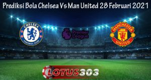 Prediksi Bola Chelsea Vs Man United 28 Februari 2021