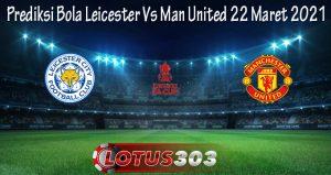 Prediksi Bola Leicester Vs Man United 22 Maret 2021