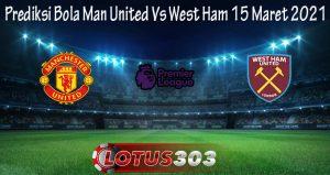 Prediksi Bola Man United Vs West Ham 15 Maret 2021