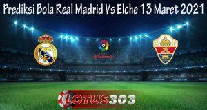 Prediksi Bola Real Madrid Vs Elche 13 Maret 2021