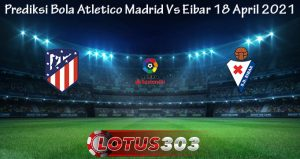 Prediksi Bola Atletico Madrid Vs Eibar 18 April 2021