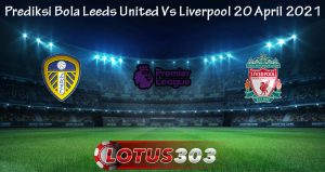 Prediksi Bola Leeds United Vs Liverpool 20 April 2021
