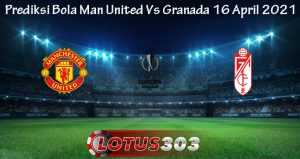 Prediksi Bola Man United Vs Granada 16 April 2021