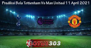 Prediksi Bola Tottenham Vs Man United 11 April 2021